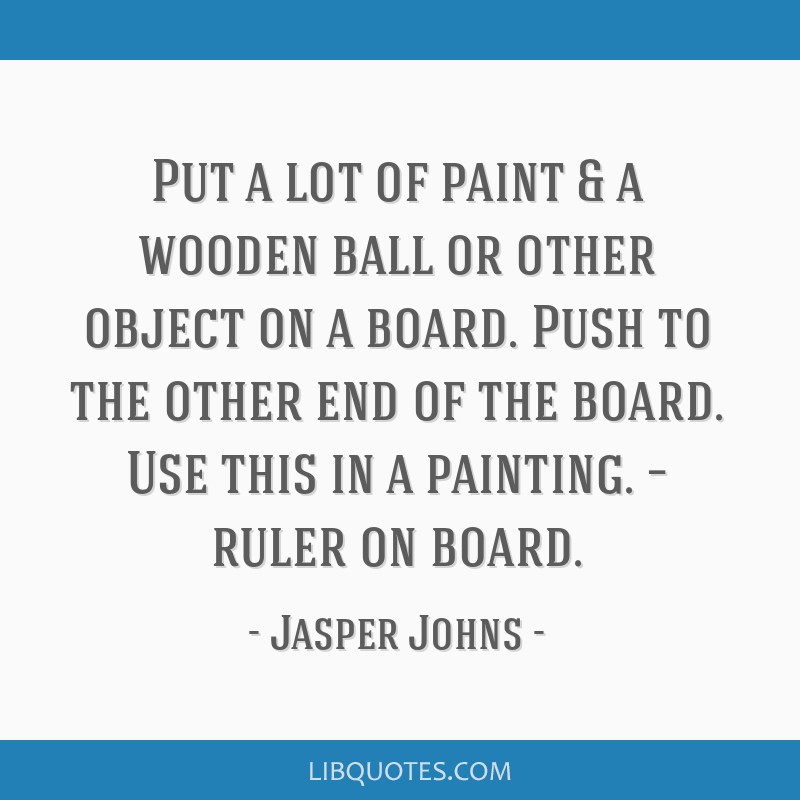 Put a lot of paint & a wooden ball or other object on a board. Push to the other end of the board. Use this in a painting. – ruler on board.