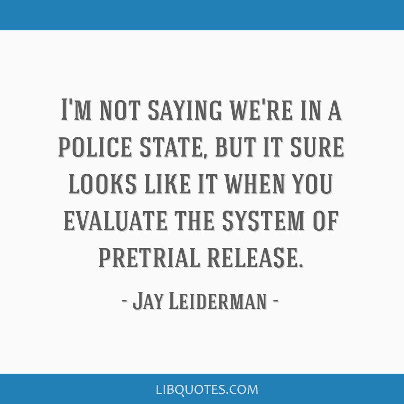 I'm not saying we're in a police state, but it sure looks like it when you evaluate the system of pretrial release.