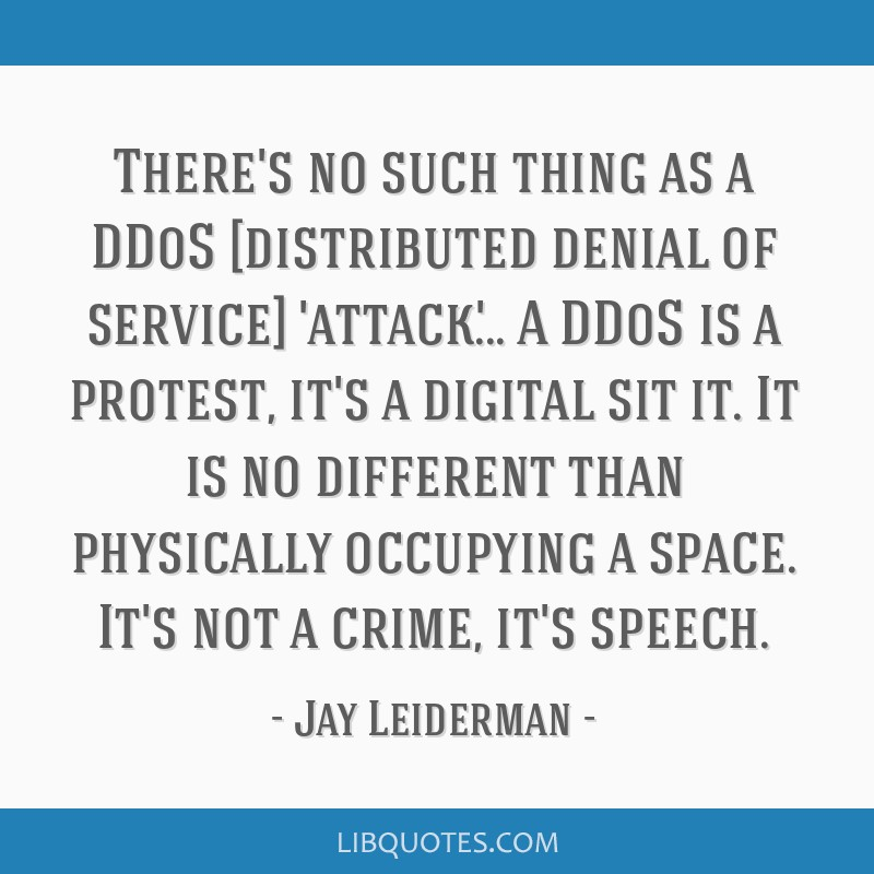 There's no such thing as a DDoS [distributed denial of service] 'attack'... A DDoS is a protest, it's a digital sit it. It is no different than...