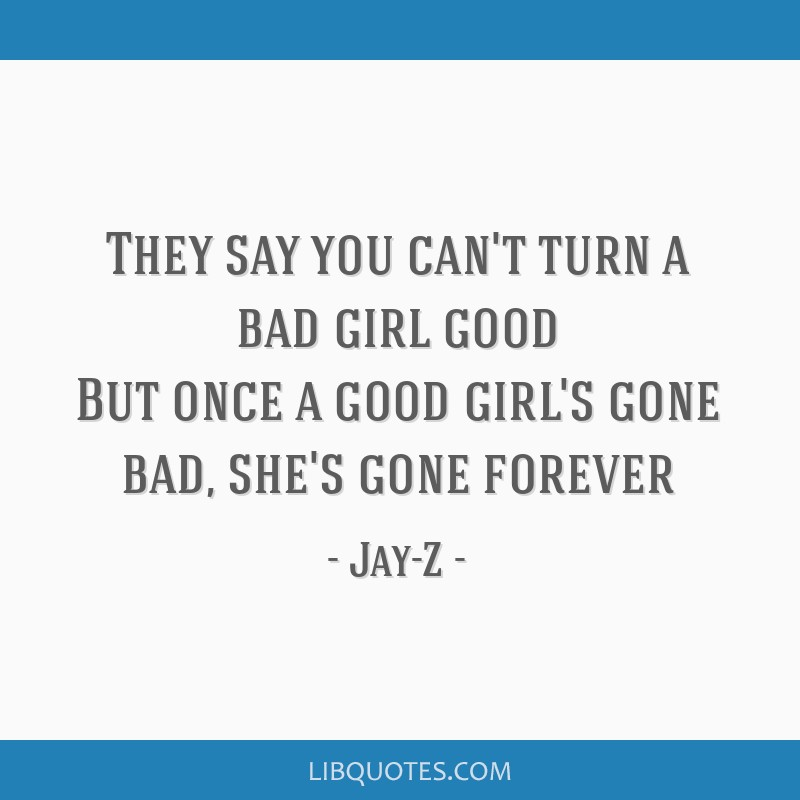 They say you can\'t turn a bad girl good But once a good ...