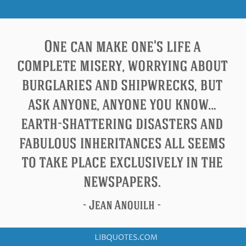 One can make one's life a complete misery, worrying about burglaries and shipwrecks, but ask anyone, anyone you know... earth-shattering disasters...