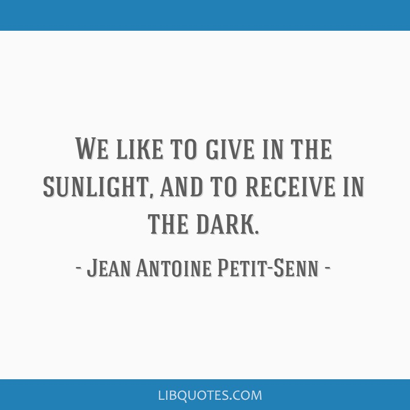 We like to give in the sunlight, and to receive in the dark.