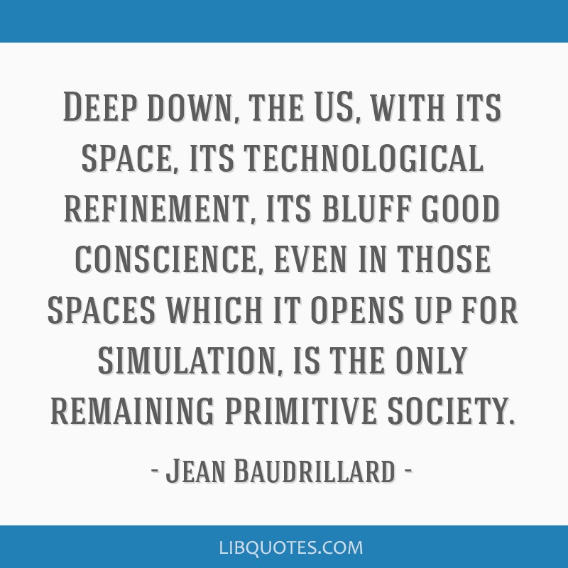 Deep down, the US, with its space, its technological refinement, its bluff good conscience, even in those spaces which it opens up for simulation, is ...