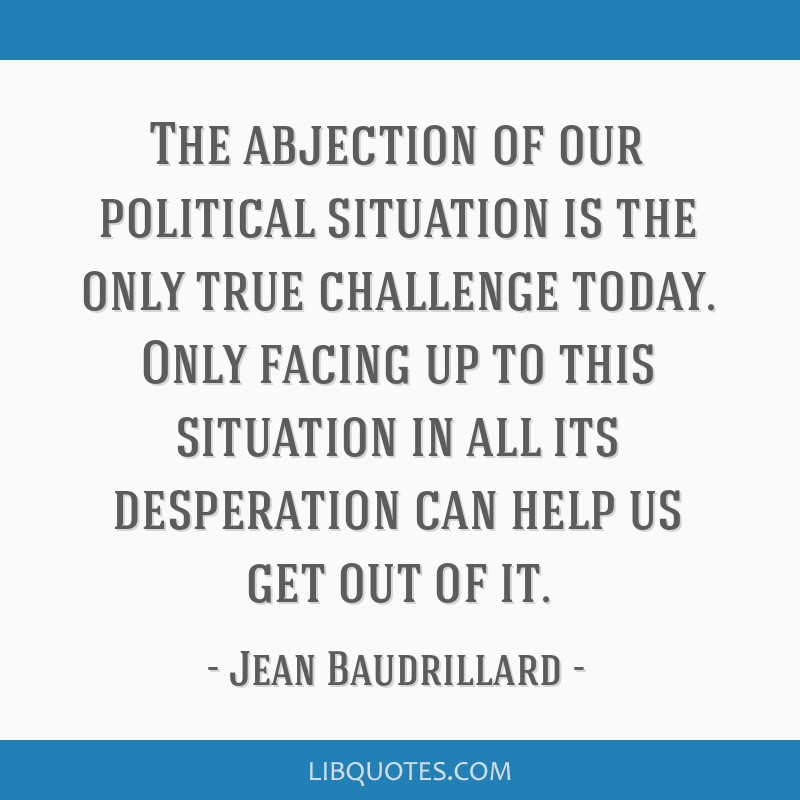The abjection of our political situation is the only true challenge today. Only facing up to this situation in all its desperation can help us get...
