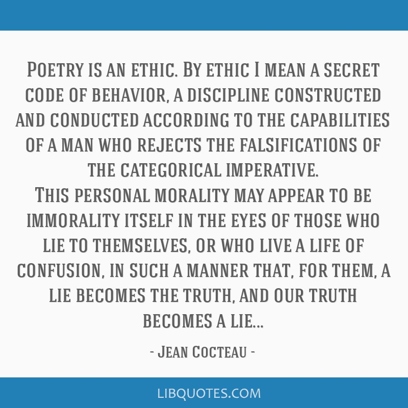Poetry is an ethic. By ethic I mean a secret code of behavior, a discipline constructed and conducted according to the capabilities of a man who...