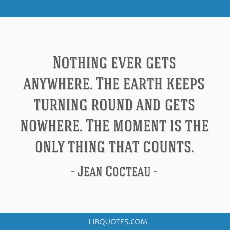 Nothing ever gets anywhere. The earth keeps turning round and gets nowhere. The moment is the only thing that counts.