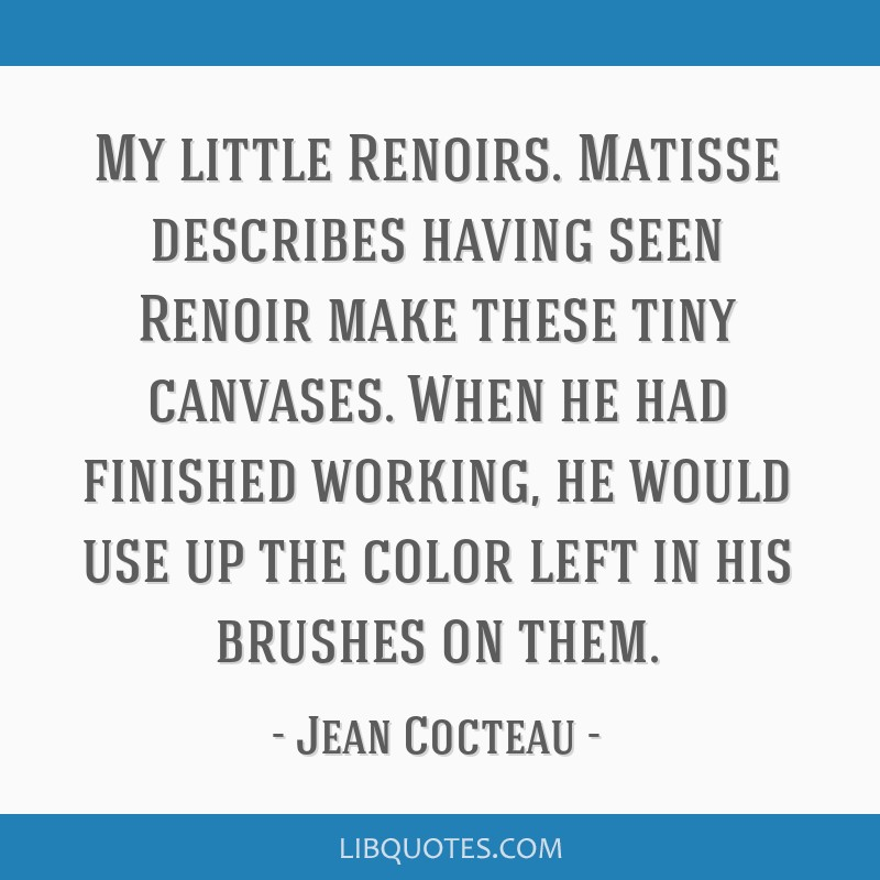 My little Renoirs. Matisse describes having seen Renoir make these tiny canvases. When he had finished working, he would use up the color left in his ...