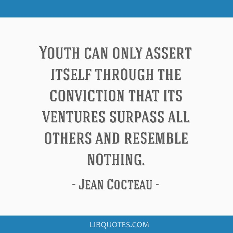 Youth can only assert itself through the conviction that its ventures surpass all others and resemble nothing.