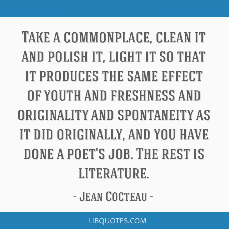 Take a commonplace, clean it and polish it, light it so that it produces the same effect of youth and freshness and originality and spontaneity as it ...