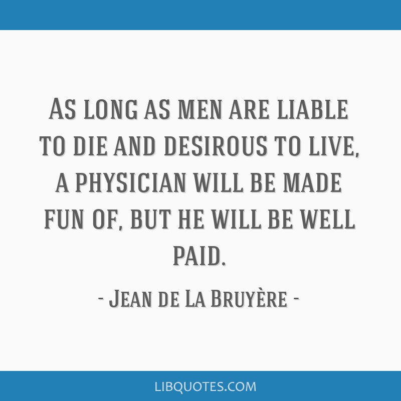 As long as men are liable to die and desirous to live, a physician will be made fun of, but he will be well paid.
