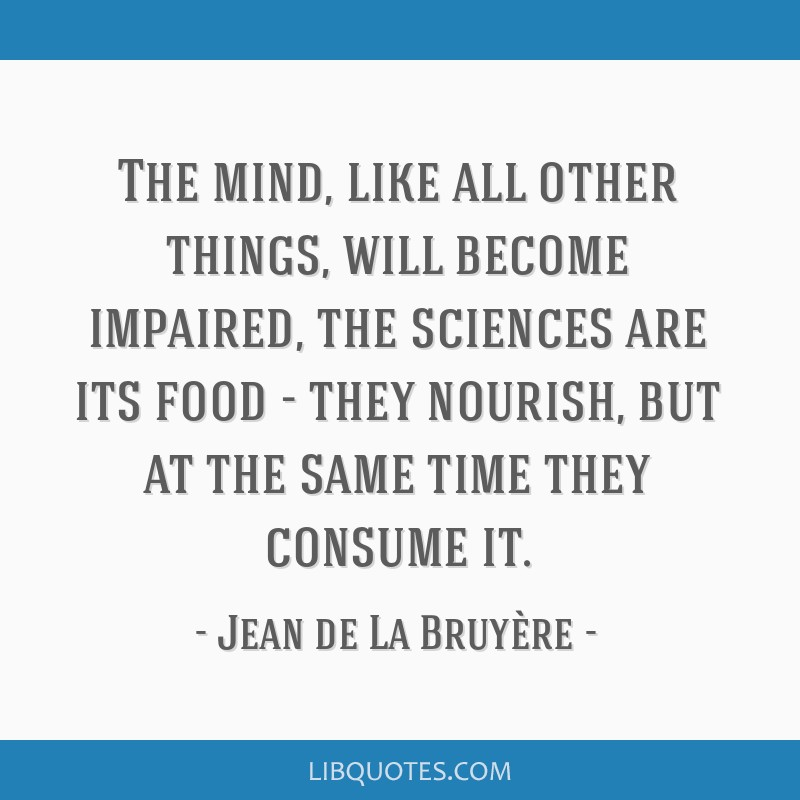 The mind, like all other things, will become impaired, the sciences are its food - they nourish, but at the same time they consume it.
