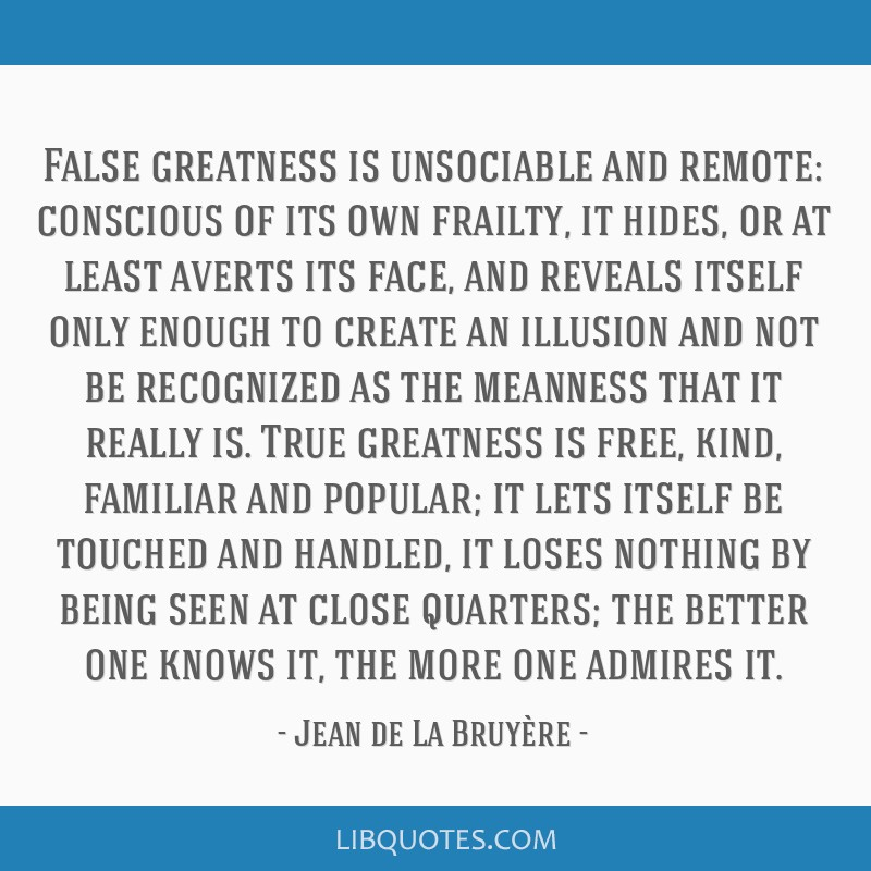 False greatness is unsociable and remote: conscious of its own frailty, it hides, or at least averts its face, and reveals itself only enough to...