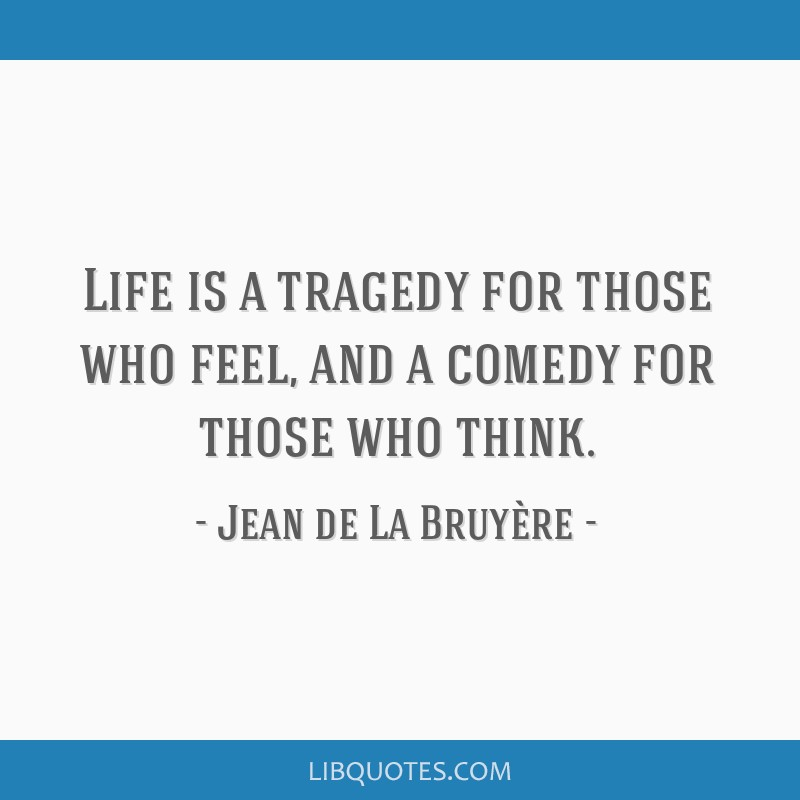 Life is a tragedy for those who feel, and a comedy for those who think.