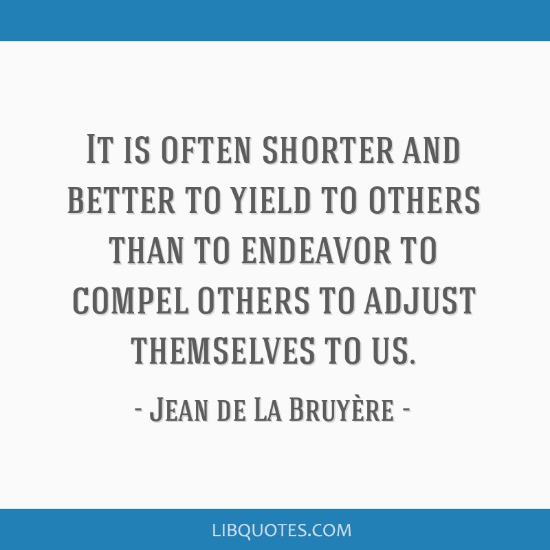It is often shorter and better to yield to others than to endeavor to compel others to adjust themselves to us.