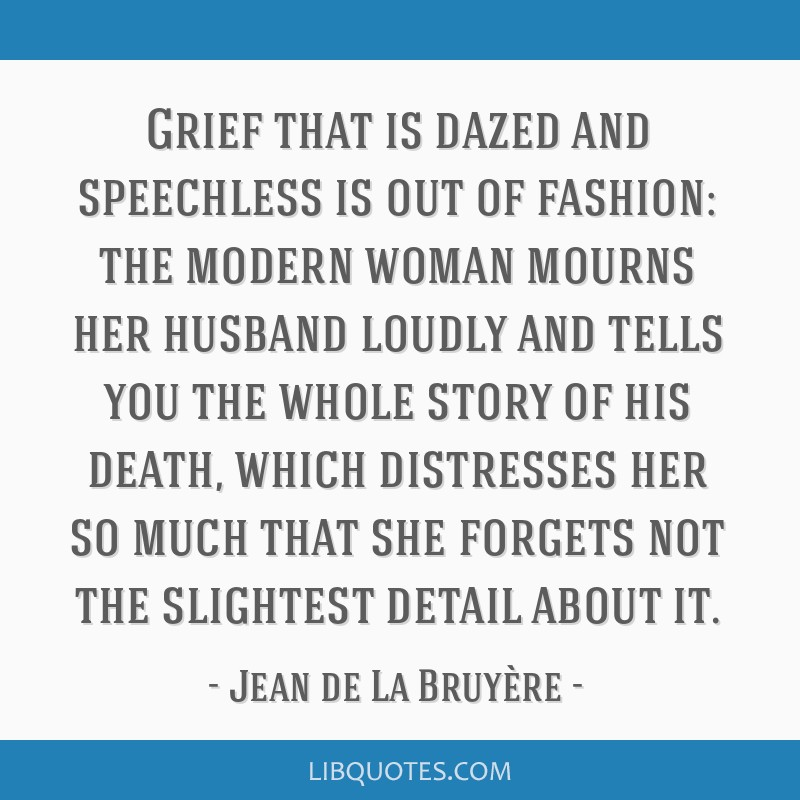 Grief that is dazed and speechless is out of fashion: the modern woman mourns her husband loudly and tells you the whole story of his death, which...
