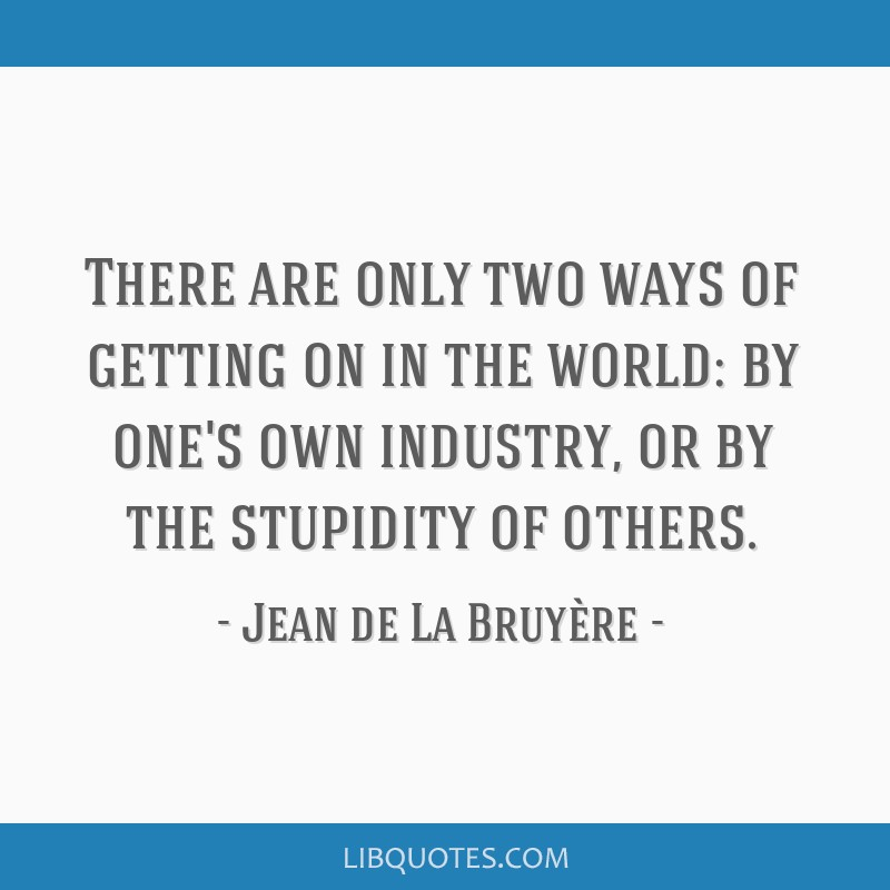 There are only two ways of getting on in the world: by one's own industry, or by the stupidity of others.