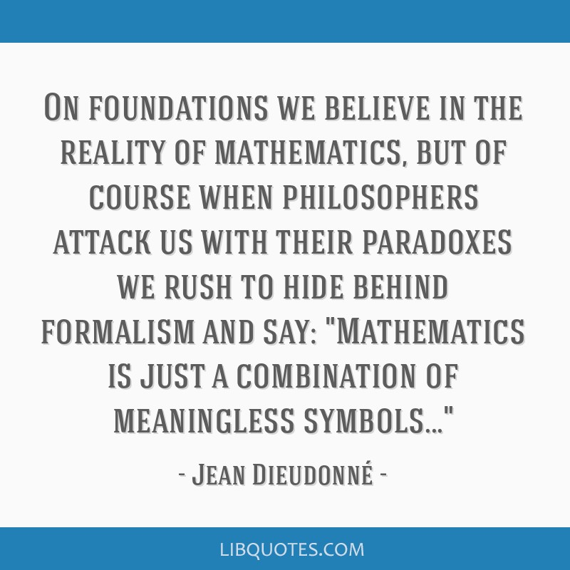 On foundations we believe in the reality of mathematics, but of course when philosophers attack us with their paradoxes we rush to hide behind...