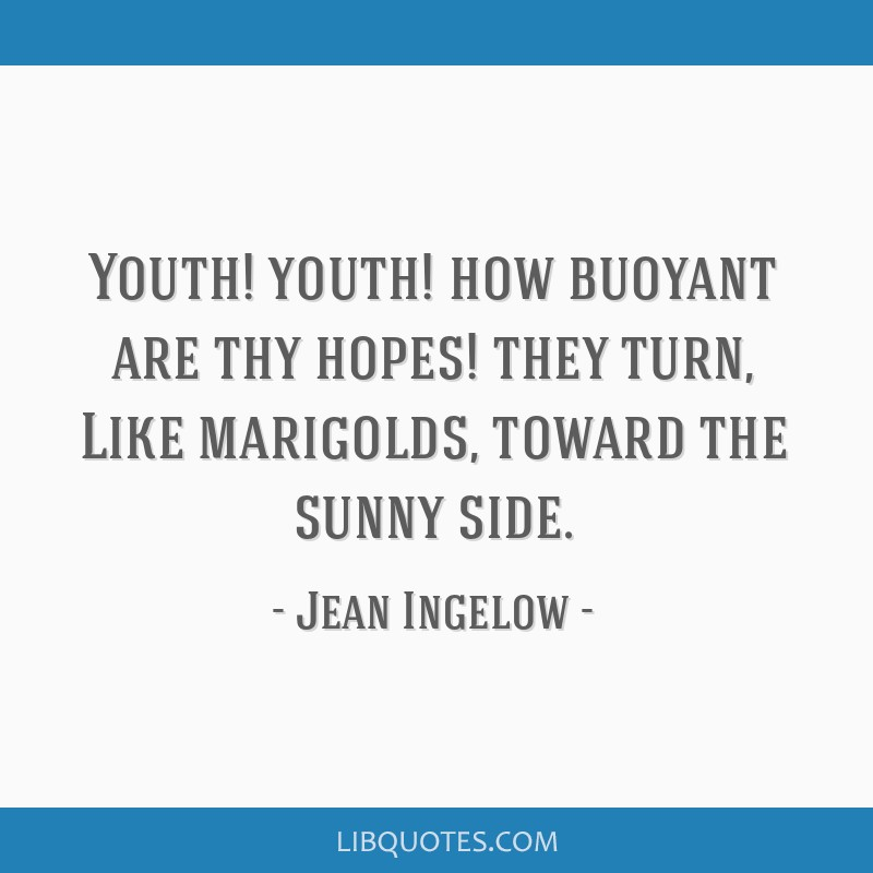 Youth! youth! how buoyant are thy hopes! they turn, Like marigolds, toward the sunny side.