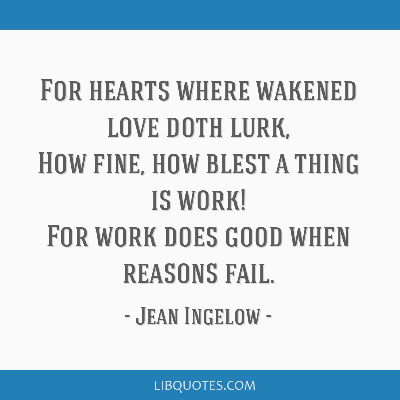 For hearts where wakened love doth lurk, How fine, how blest a thing is work! For work does good when reasons fail.