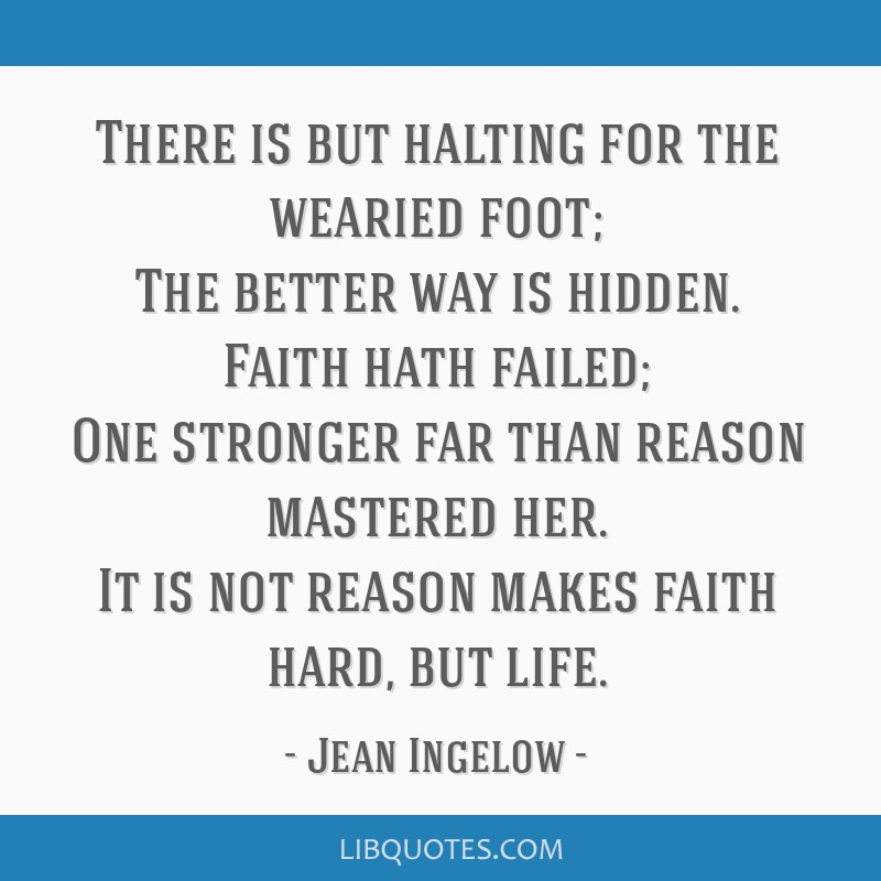 There is but halting for the wearied foot; The better way is hidden. Faith hath failed; One stronger far than reason mastered her. It is not reason...