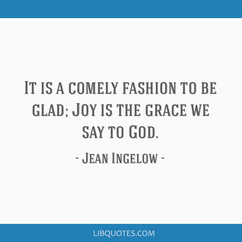 It is a comely fashion to be glad; Joy is the grace we say to God.