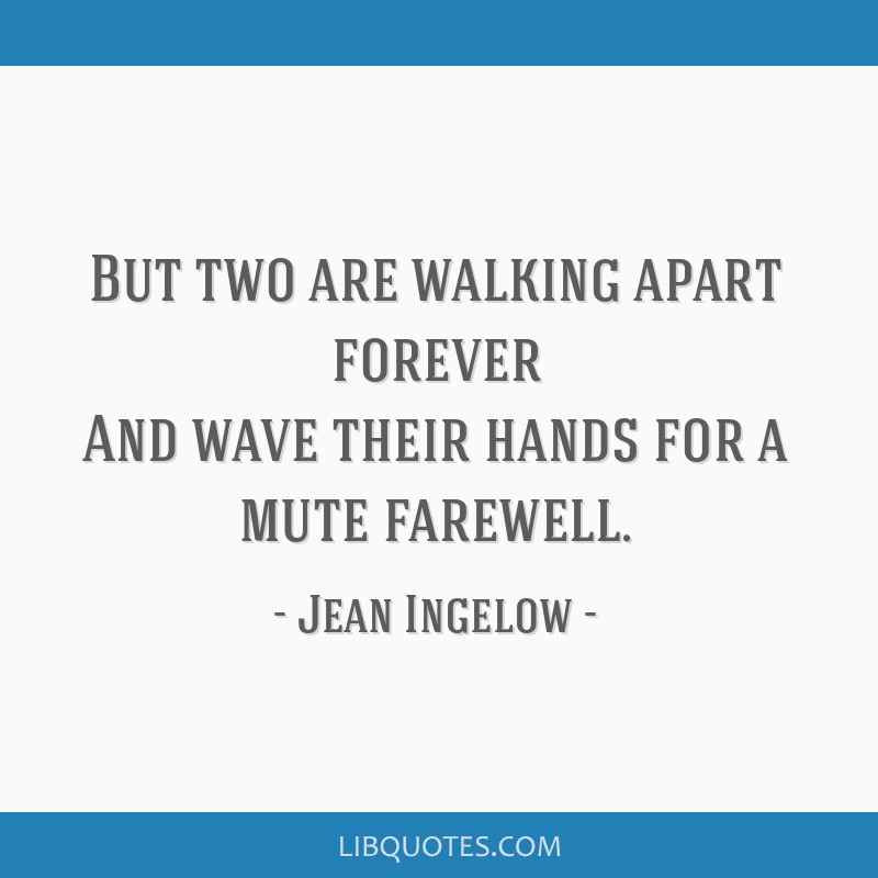But two are walking apart forever And wave their hands for a mute farewell.
