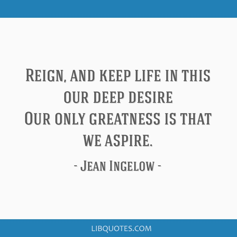 Reign, and keep life in this our deep desire Our only greatness is that we aspire.