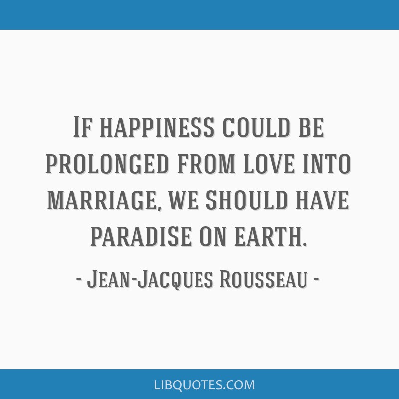 If happiness could be prolonged from love into marriage, we should have paradise on earth.