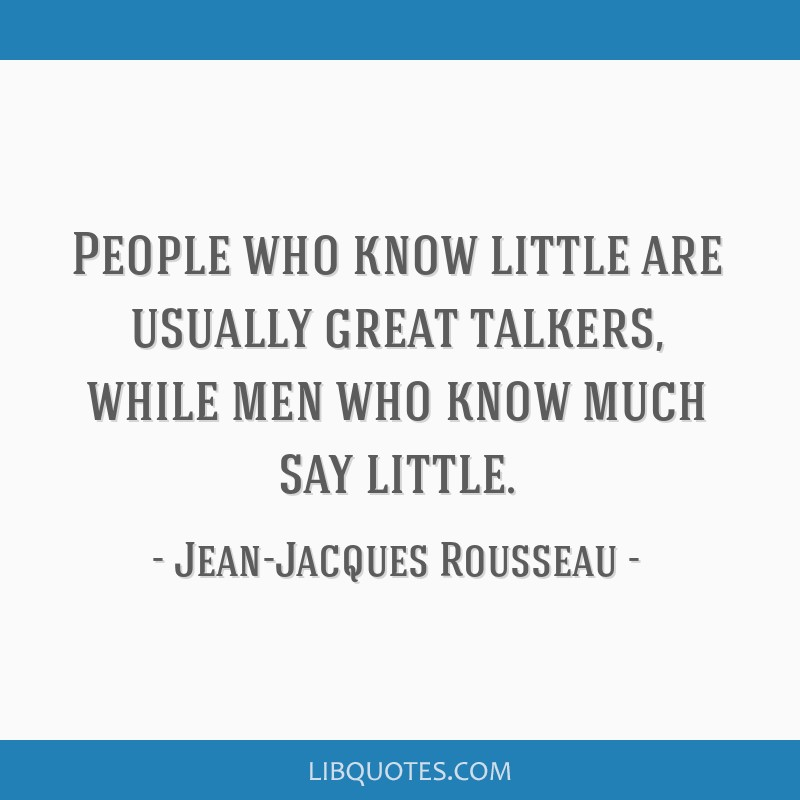 People who know little are usually great talkers, while men who know much say little.