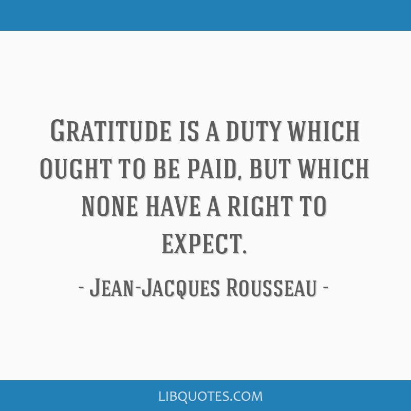 Gratitude is a duty which ought to be paid, but which none have a right to expect.