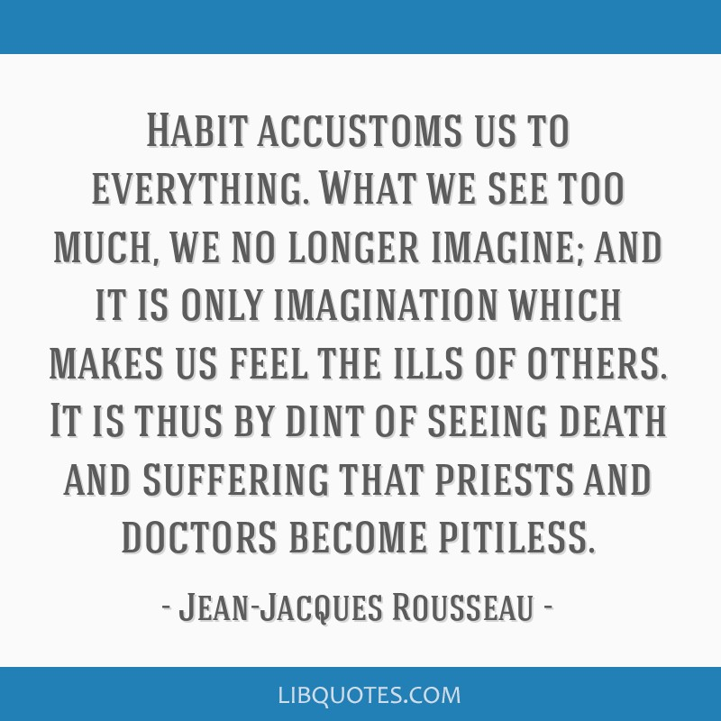 Habit accustoms us to everything. What we see too much, we no longer imagine; and it is only imagination which makes us feel the ills of others. It...
