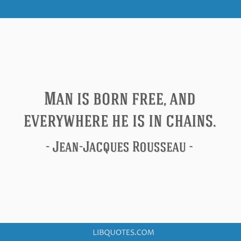 Man is born free, and everywhere he is in chains.