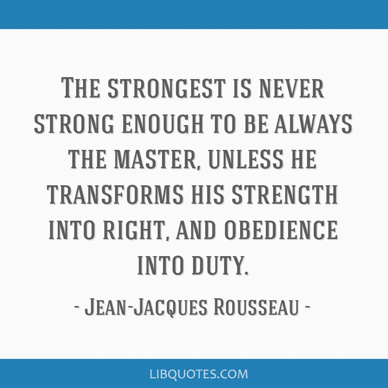 The strongest is never strong enough to be always the master, unless he transforms his strength into right, and obedience into duty.