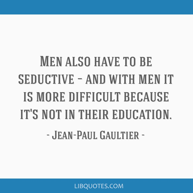 Men also have to be seductive – and with men it is more difficult because it's not in their education.