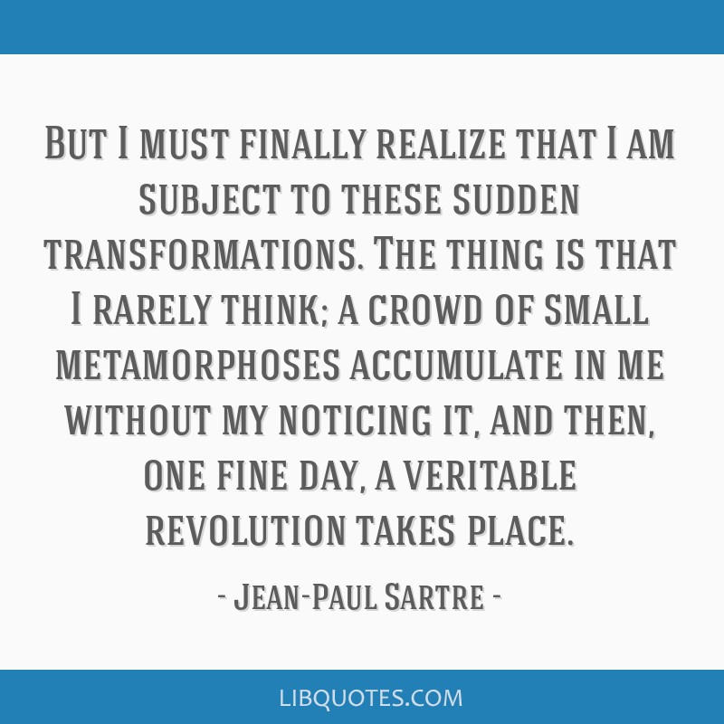 But I must finally realize that I am subject to these sudden transformations. The thing is that I rarely think; a crowd of small metamorphoses...