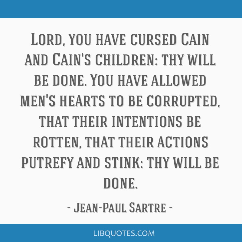 Lord, you have cursed Cain and Cain's children: thy will be done. You have allowed men's hearts to be corrupted, that their intentions be rotten,...