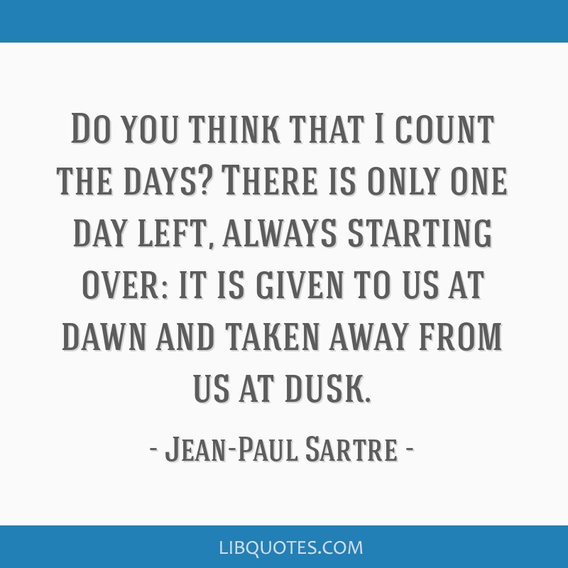 Do you think that I count the days? There is only one day left, always starting over: it is given to us at dawn and taken away from us at dusk.
