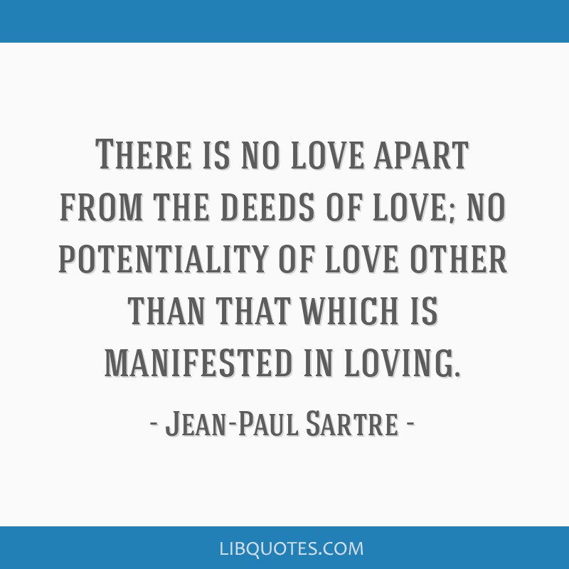 There is no love apart from the deeds of love; no potentiality of love other than that which is manifested in loving.