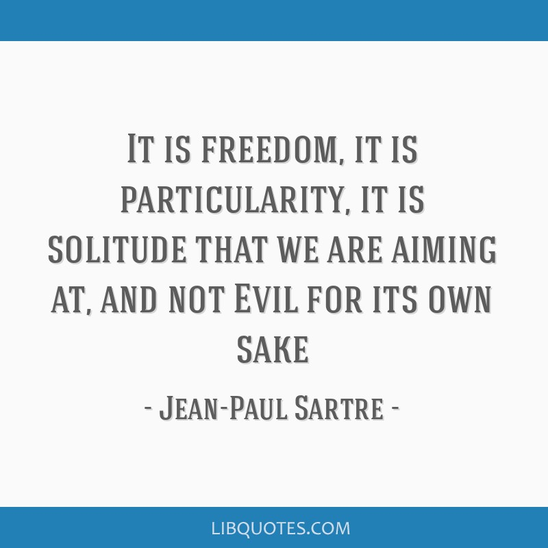 It is freedom, it is particularity, it is solitude that we are aiming at, and not Evil for its own sake