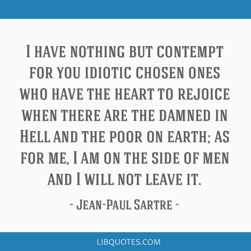 I have nothing but contempt for you idiotic chosen ones who have the heart to rejoice when there are the damned in Hell and the poor on earth; as for ...
