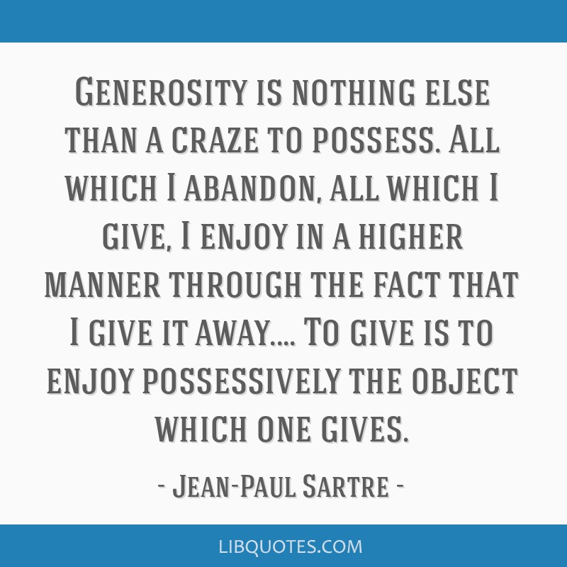 Generosity is nothing else than a craze to possess. All which I abandon, all which I give, I enjoy in a higher manner through the fact that I give it ...