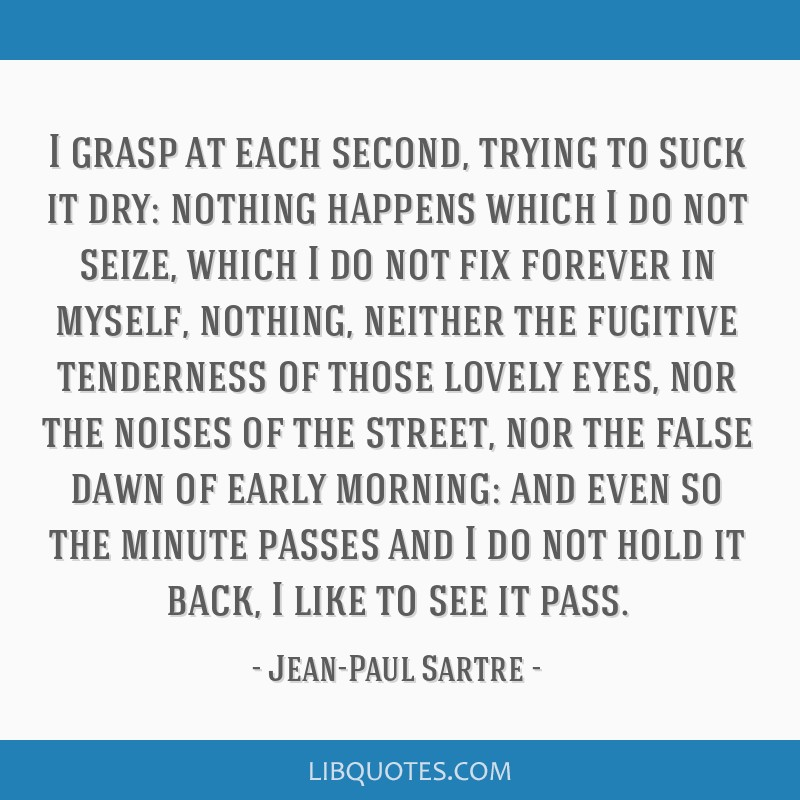I grasp at each second, trying to suck it dry: nothing happens which I do not seize, which I do not fix forever in myself, nothing, neither the...