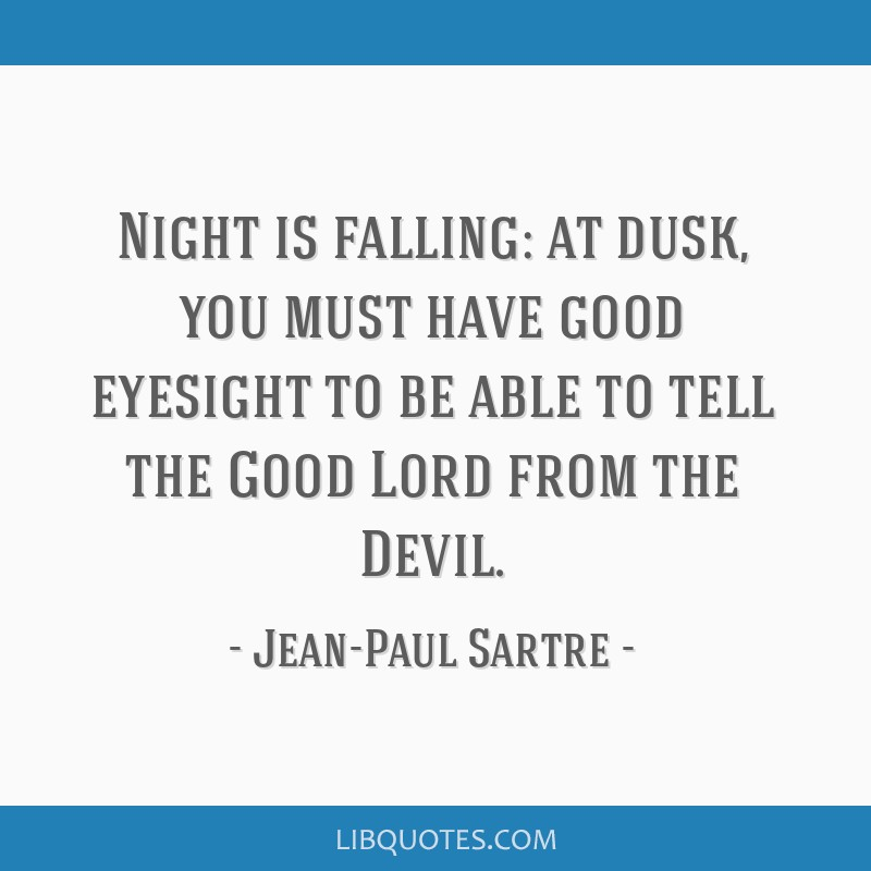 Night is falling: at dusk, you must have good eyesight to be able to tell the Good Lord from the Devil.