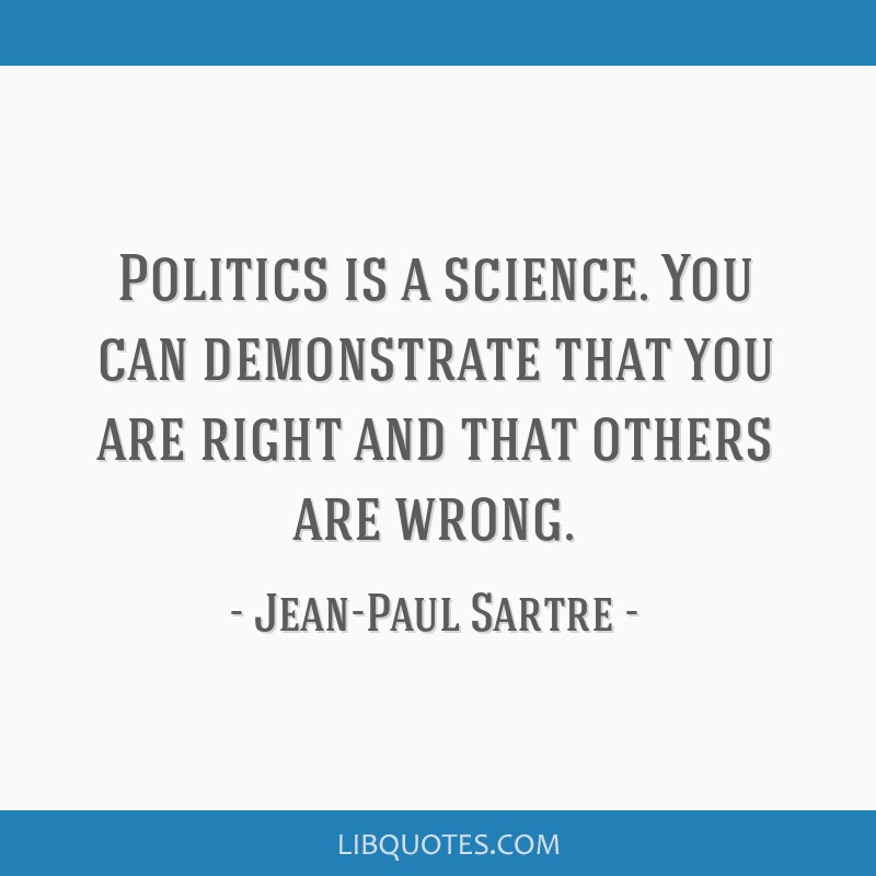 Politics is a science. You can demonstrate that you are right and that others are wrong.