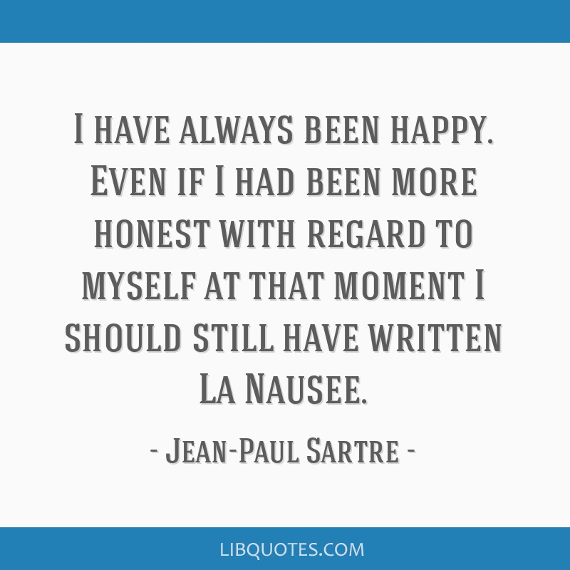 I have always been happy. Even if I had been more honest with regard to myself at that moment I should still have written La Nausee.
