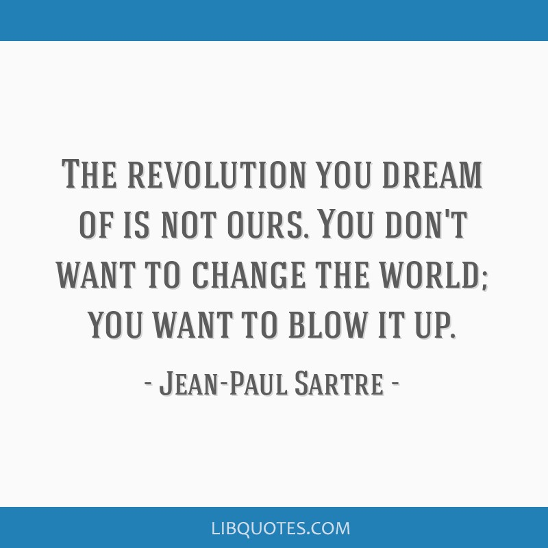 The revolution you dream of is not ours. You don't want to change the world; you want to blow it up.