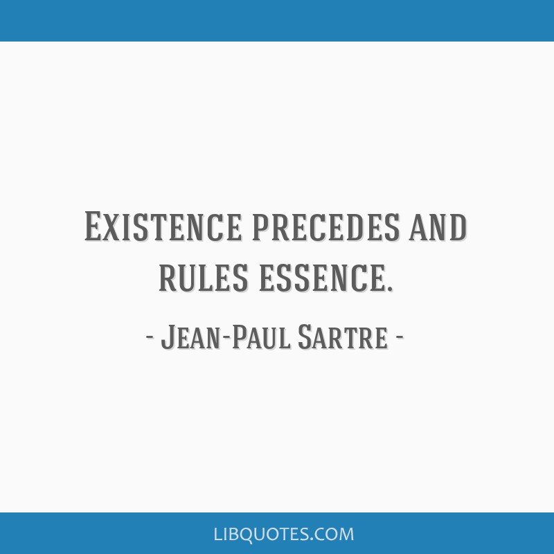 Existence precedes and rules essence.