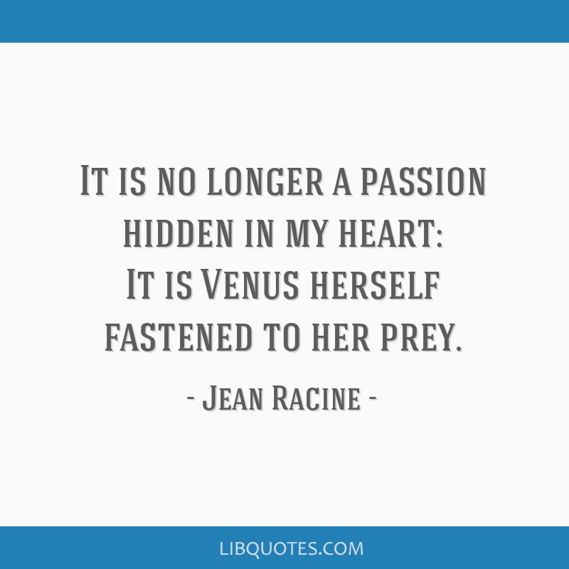 It is no longer a passion hidden in my heart: It is Venus herself fastened to her prey.