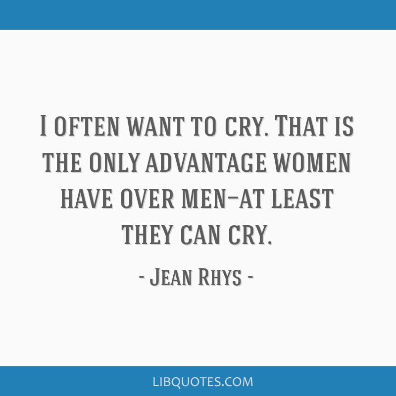 I often want to cry. That is the only advantage women have over men—at least they can cry.
