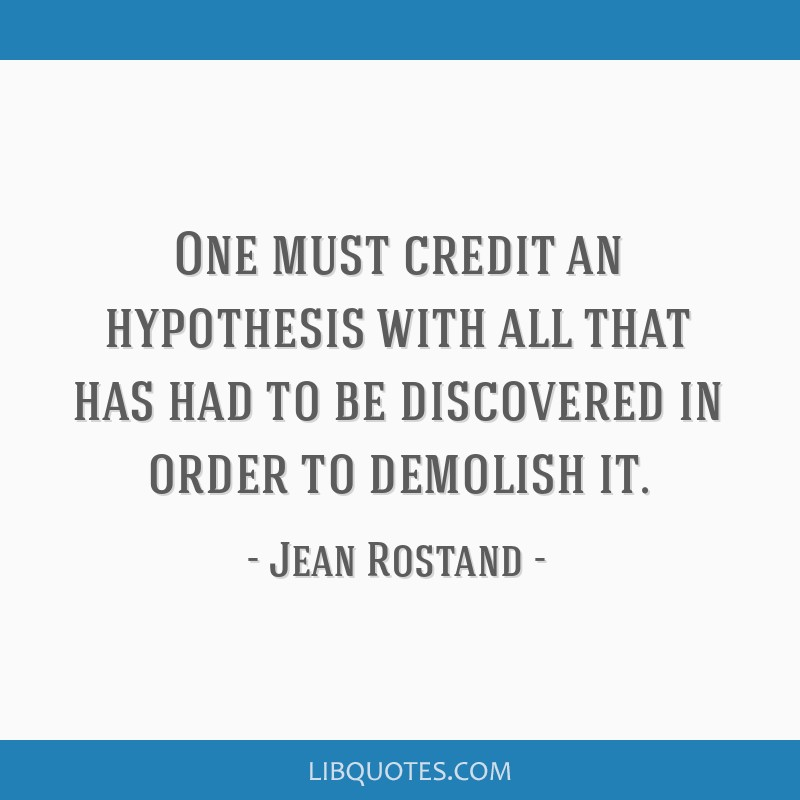 One must credit an hypothesis with all that has had to be discovered in order to demolish it.